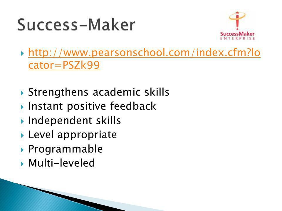 http://www.pearsonschool.com/index.cfm lo cator=PSZk99 http://www.pearsonschool.com/index.cfm lo cator=PSZk99 Strengthens academic skills Instant positive feedback Independent skills Level appropriate Programmable Multi-leveled