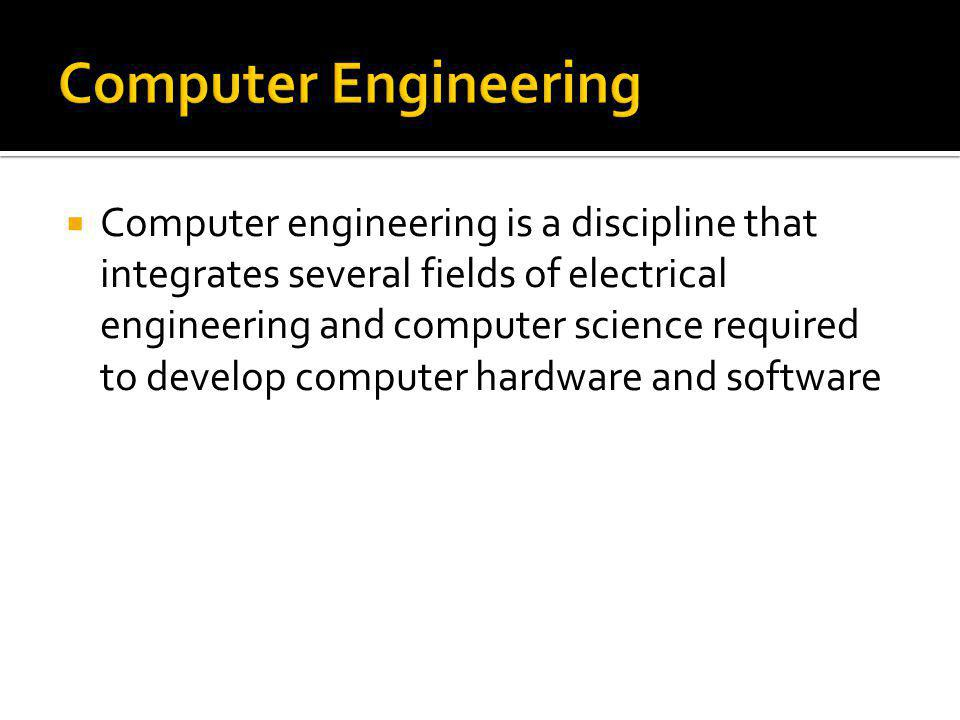 Computer engineering is a discipline that integrates several fields of electrical engineering and computer science required to develop computer hardwa