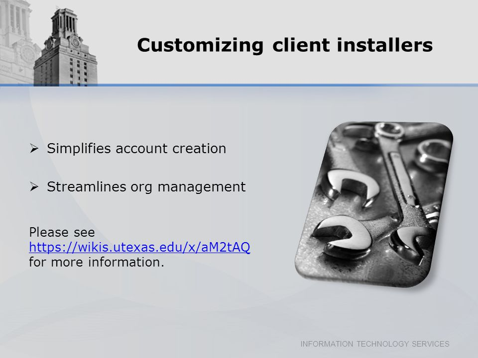 INFORMATION TECHNOLOGY SERVICES Customizing client installers Simplifies account creation Streamlines org management Please see https://wikis.utexas.edu/x/aM2tAQ for more information.