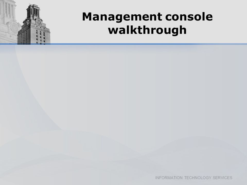 INFORMATION TECHNOLOGY SERVICES Management console walkthrough