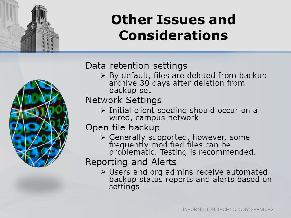 INFORMATION TECHNOLOGY SERVICES Other Issues and Considerations Data retention settings By default, files are deleted from backup archive 30 days after deletion from backup set Network Settings Initial client seeding should occur on a wired, campus network Open file backup Generally supported, however, some frequently modified files can be problematic.