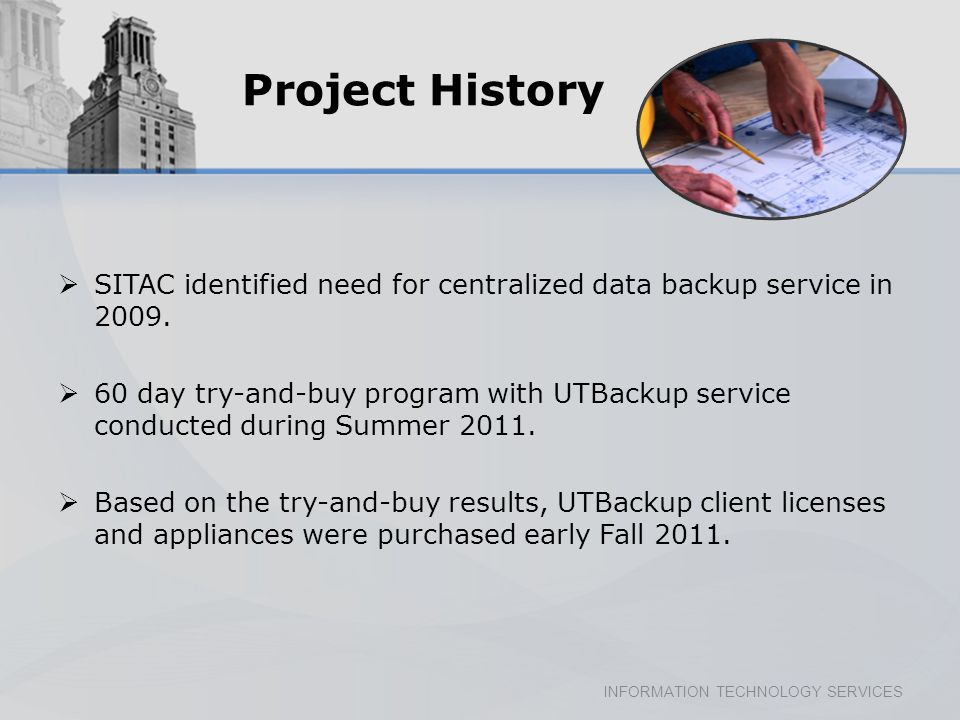 INFORMATION TECHNOLOGY SERVICES Project History SITAC identified need for centralized data backup service in 2009.