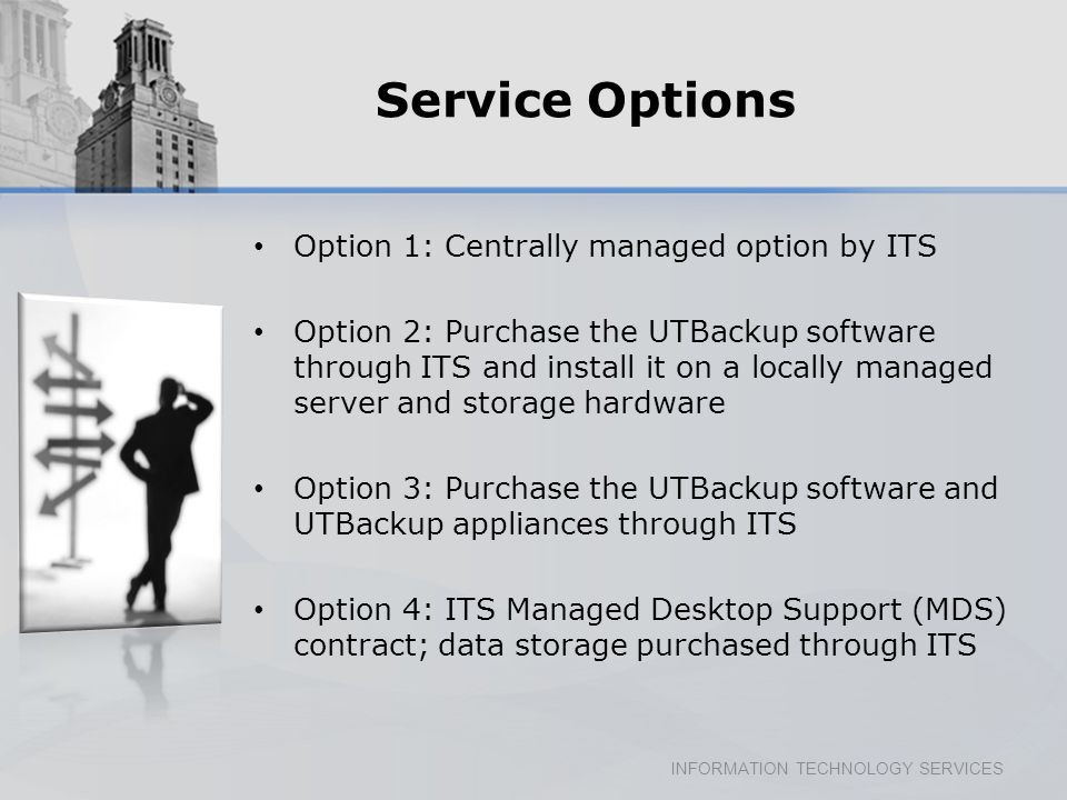 INFORMATION TECHNOLOGY SERVICES Service Options Option 1: Centrally managed option by ITS Option 2: Purchase the UTBackup software through ITS and install it on a locally managed server and storage hardware Option 3: Purchase the UTBackup software and UTBackup appliances through ITS Option 4: ITS Managed Desktop Support (MDS) contract; data storage purchased through ITS