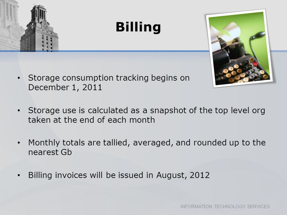 INFORMATION TECHNOLOGY SERVICES Billing Storage consumption tracking begins on December 1, 2011 Storage use is calculated as a snapshot of the top level org taken at the end of each month Monthly totals are tallied, averaged, and rounded up to the nearest Gb Billing invoices will be issued in August, 2012