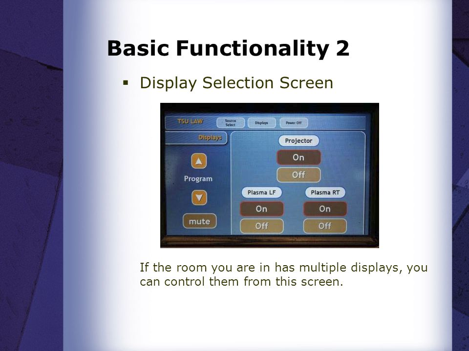 Basic Functionality 2 Display Selection Screen If the room you are in has multiple displays, you can control them from this screen.