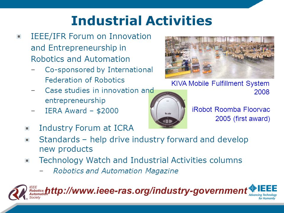 Industrial Activities Industry Forum at ICRA Standards – help drive industry forward and develop new products Technology Watch and Industrial Activities columns –Robotics and Automation Magazine http://www.ieee-ras.org/industry-government IEEE/IFR Forum on Innovation and Entrepreneurship in Robotics and Automation –Co-sponsored by International Federation of Robotics –Case studies in innovation and entrepreneurship –IERA Award – $2000 KIVA Mobile Fulfillment System 2008 iRobot Roomba Floorvac 2005 (first award)