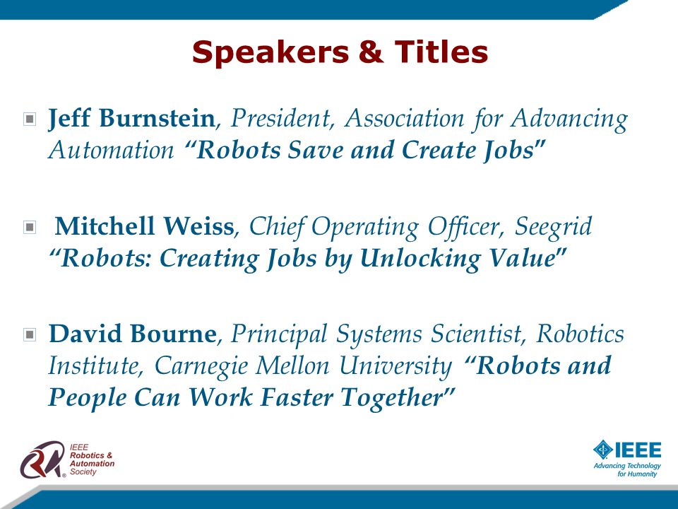 Speakers & Titles Jeff Burnstein, President, Association for Advancing Automation Robots Save and Create Jobs Mitchell Weiss, Chief Operating Officer, Seegrid Robots: Creating Jobs by Unlocking Value David Bourne, Principal Systems Scientist, Robotics Institute, Carnegie Mellon University Robots and People Can Work Faster Together
