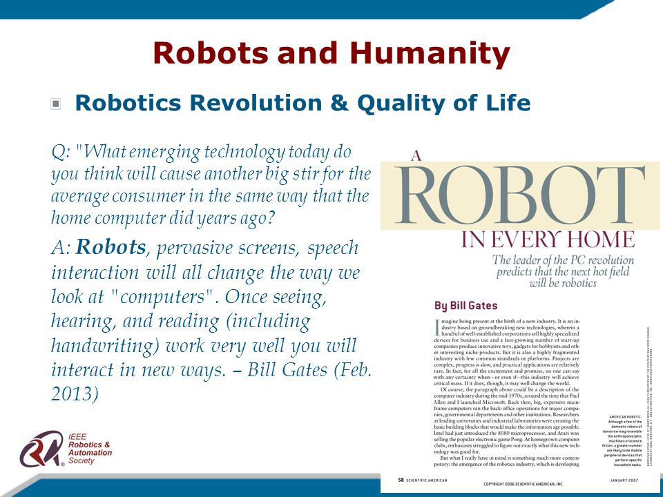 Robots and Humanity Robotics Revolution & Quality of Life Q: What emerging technology today do you think will cause another big stir for the average consumer in the same way that the home computer did years ago.