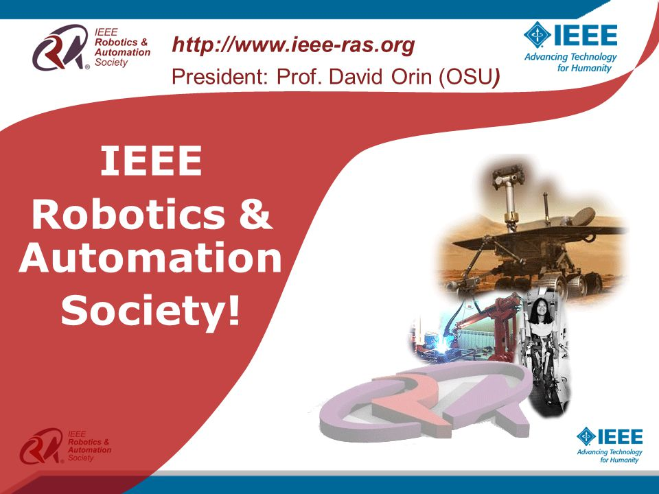 http://www.ieee-ras.org President: Prof. David Orin (OSU) IEEE Robotics & Automation Society!