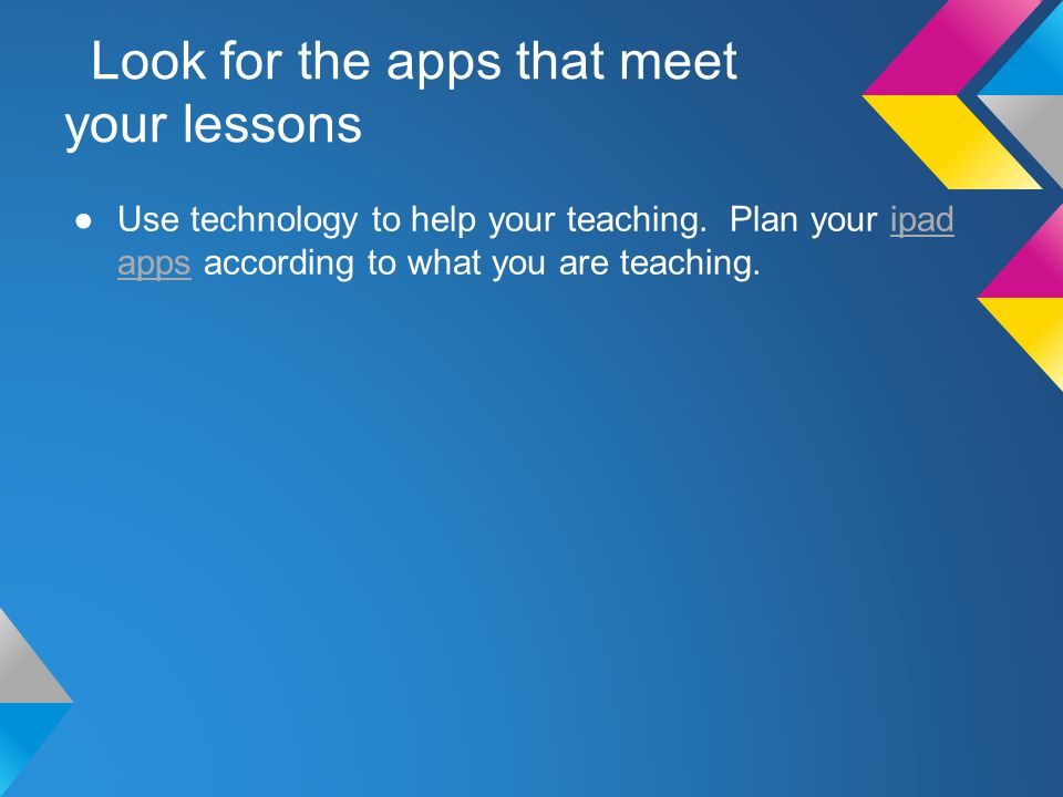 Look for the apps that meet your lessons Use technology to help your teaching.