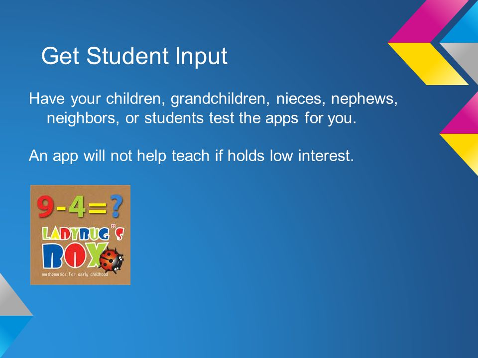 Get Student Input Have your children, grandchildren, nieces, nephews, neighbors, or students test the apps for you.