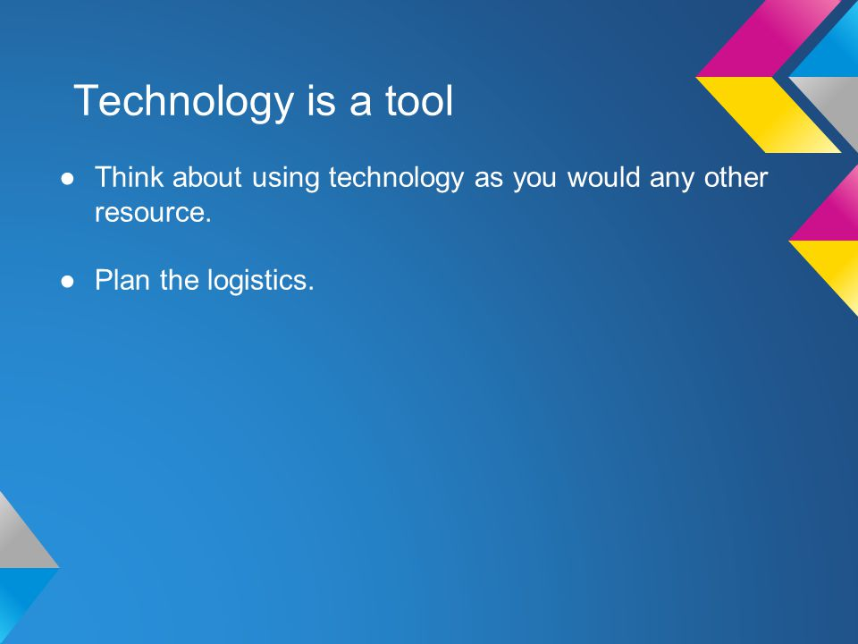 Technology is a tool Think about using technology as you would any other resource.