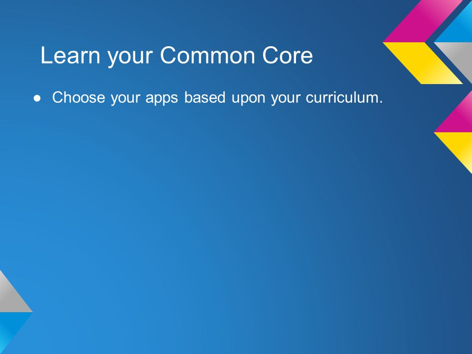 Learn your Common Core Choose your apps based upon your curriculum.