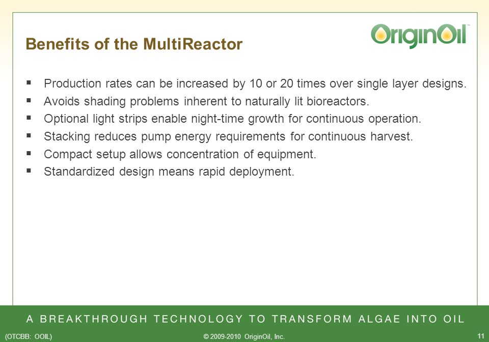 (OTCBB: OOIL)© 2009-2010 OriginOil, Inc. 11 Benefits of the MultiReactor Production rates can be increased by 10 or 20 times over single layer designs