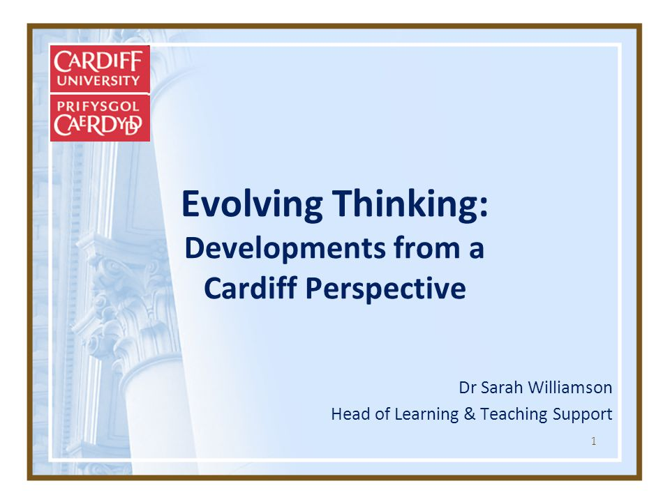 1 Evolving Thinking: Developments from a Cardiff Perspective Dr Sarah Williamson Head of Learning & Teaching Support