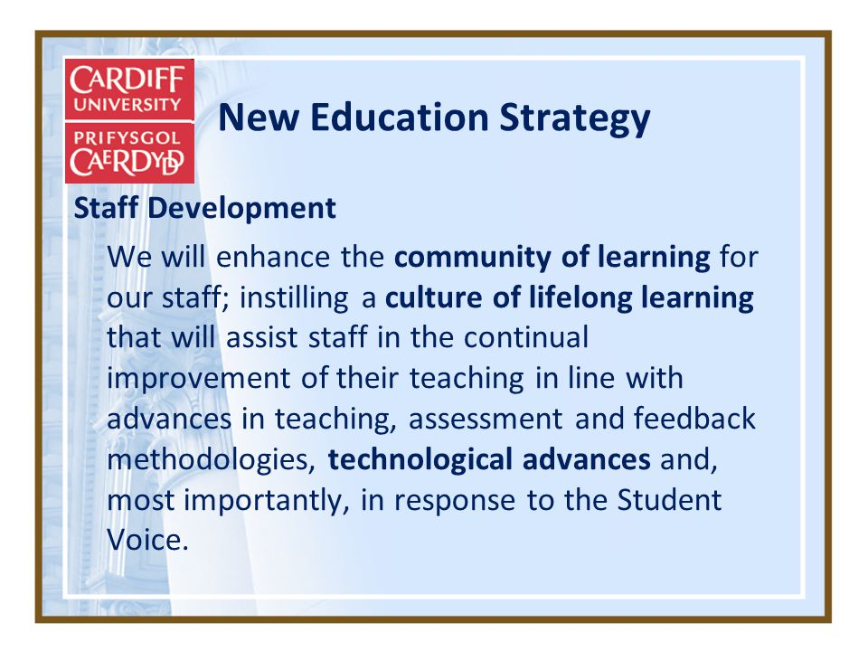 New Education Strategy Staff Development We will enhance the community of learning for our staff; instilling a culture of lifelong learning that will assist staff in the continual improvement of their teaching in line with advances in teaching, assessment and feedback methodologies, technological advances and, most importantly, in response to the Student Voice.