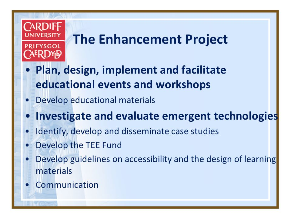 The Enhancement Project Plan, design, implement and facilitate educational events and workshops Develop educational materials Investigate and evaluate emergent technologies Identify, develop and disseminate case studies Develop the TEE Fund Develop guidelines on accessibility and the design of learning materials Communication