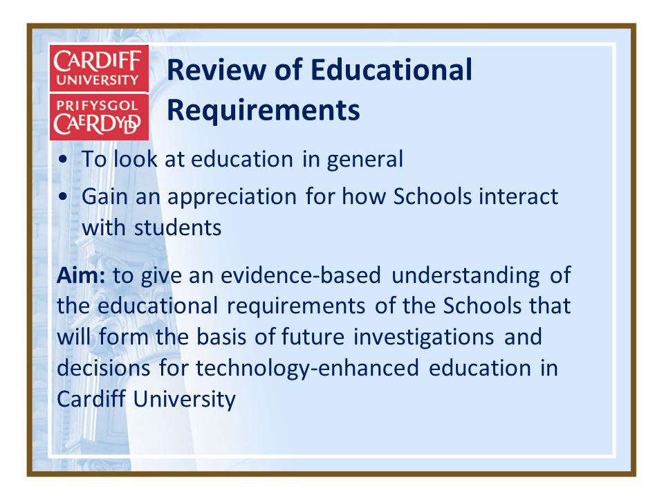 Review of Educational Requirements To look at education in general Gain an appreciation for how Schools interact with students Aim: to give an evidence-based understanding of the educational requirements of the Schools that will form the basis of future investigations and decisions for technology-enhanced education in Cardiff University