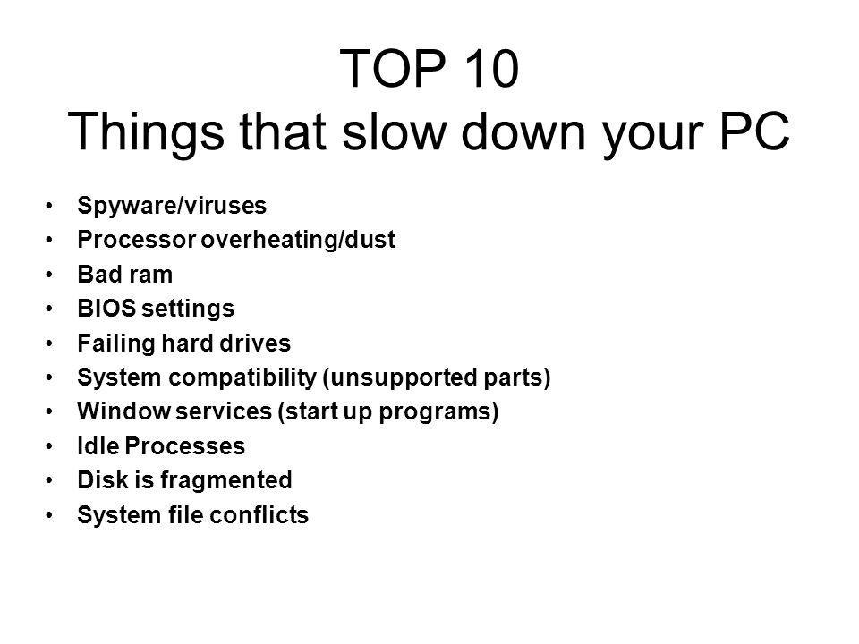 TOP 10 Things that slow down your PC Spyware/viruses Processor overheating/dust Bad ram BIOS settings Failing hard drives System compatibility (unsupported parts) Window services (start up programs) Idle Processes Disk is fragmented System file conflicts