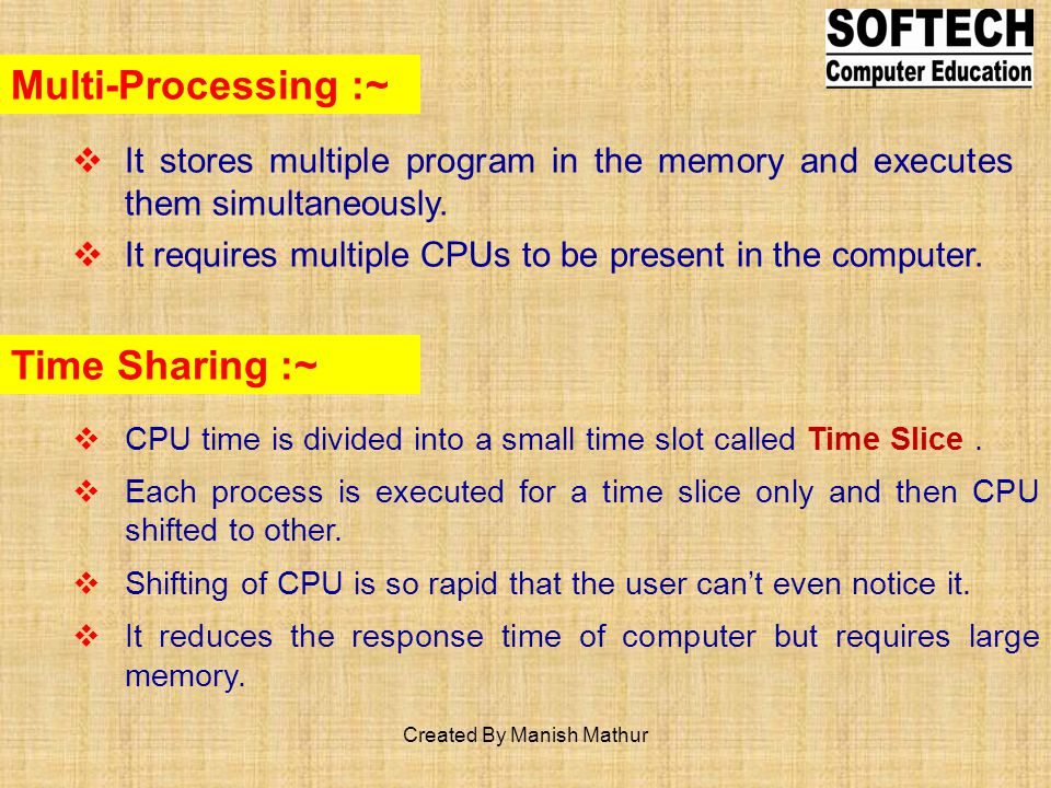 Multi-Processing :~ It stores multiple program in the memory and executes them simultaneously. It requires multiple CPUs to be present in the computer