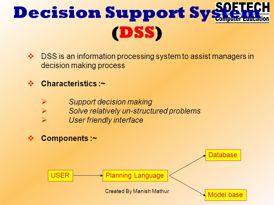 Decision Support System (DSS) DSS is an information processing system to assist managers in decision making process Characteristics :~ Support decisio