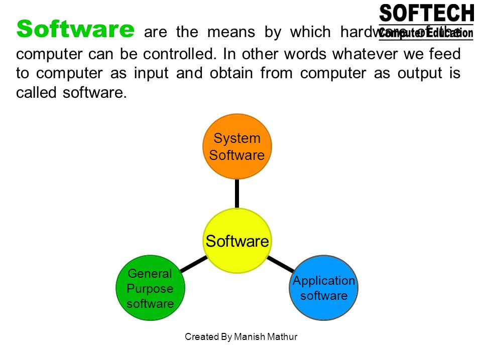 Software are the means by which hardware of the computer can be controlled. In other words whatever we feed to computer as input and obtain from compu