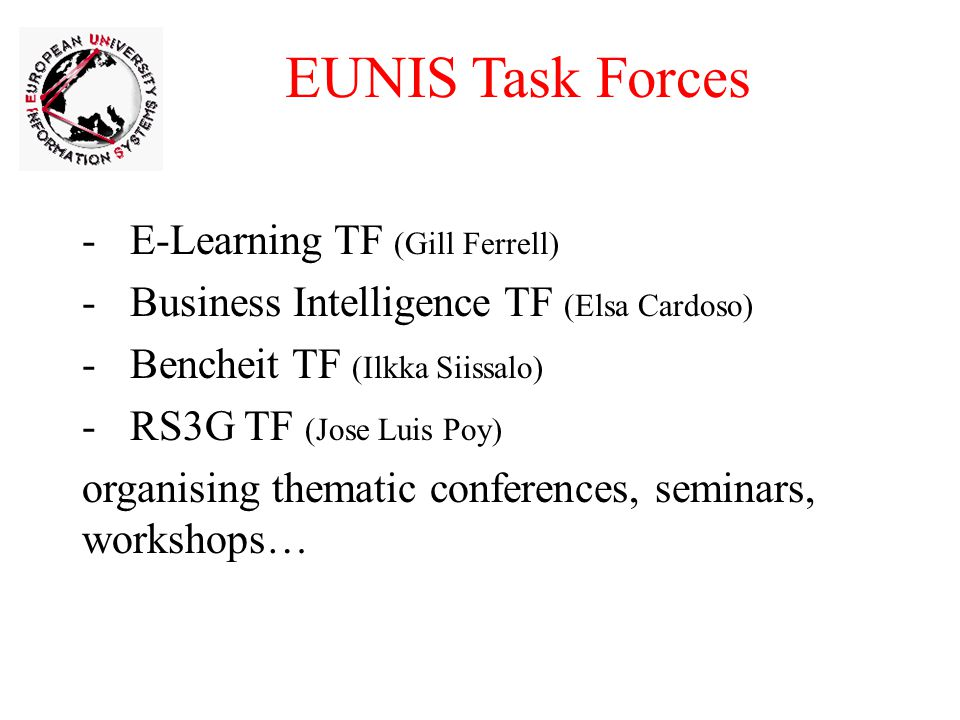-E-Learning TF (Gill Ferrell) -Business Intelligence TF (Elsa Cardoso) -Bencheit TF (Ilkka Siissalo) -RS3G TF (Jose Luis Poy) organising thematic conferences, seminars, workshops… EUNIS Task Forces