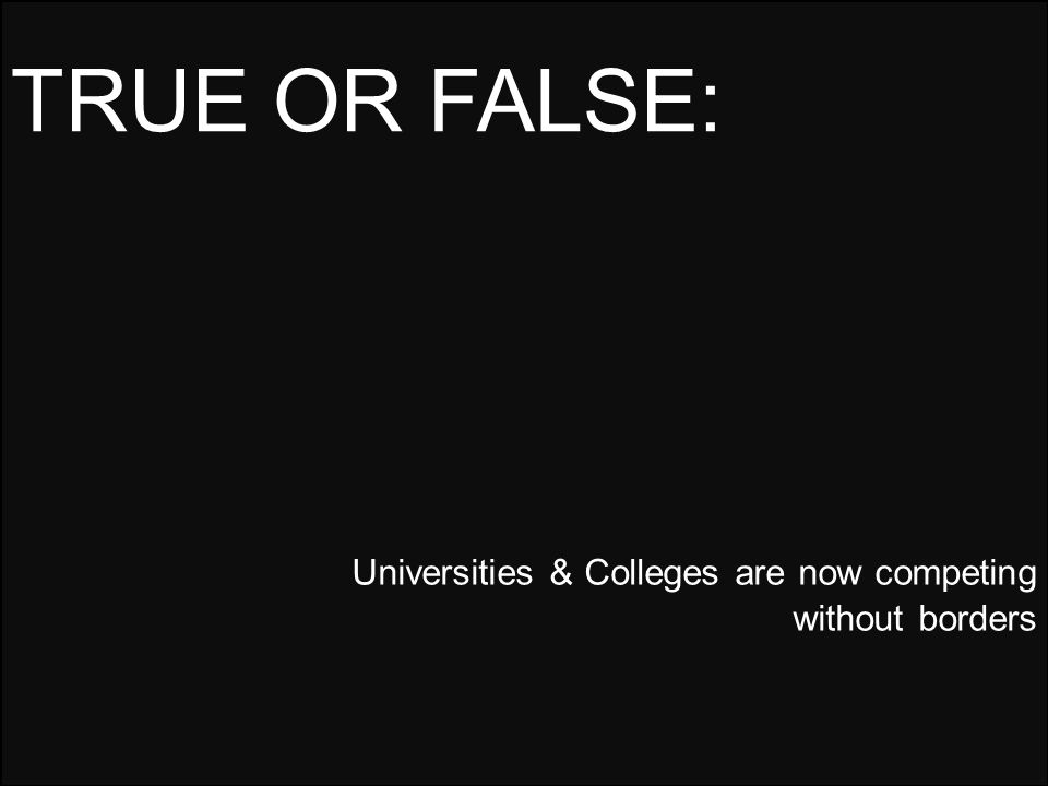 Universities & Colleges are now competing without borders TRUE OR FALSE: