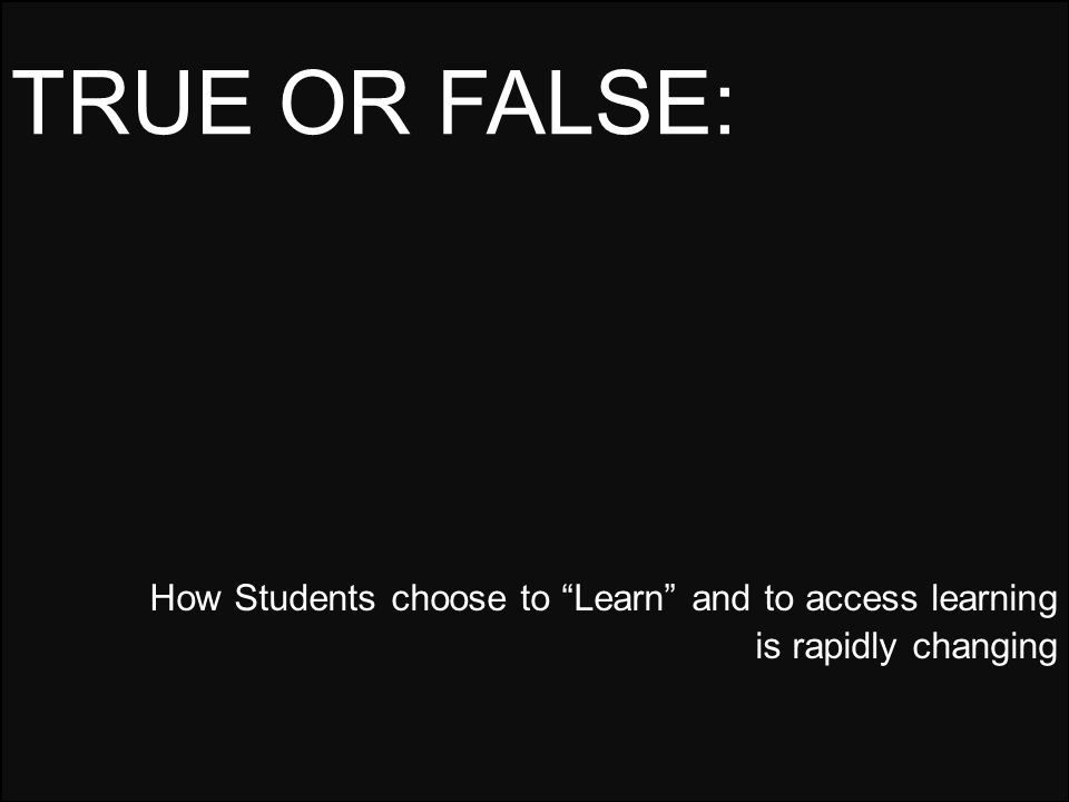 How Students choose to Learn and to access learning is rapidly changing TRUE OR FALSE: