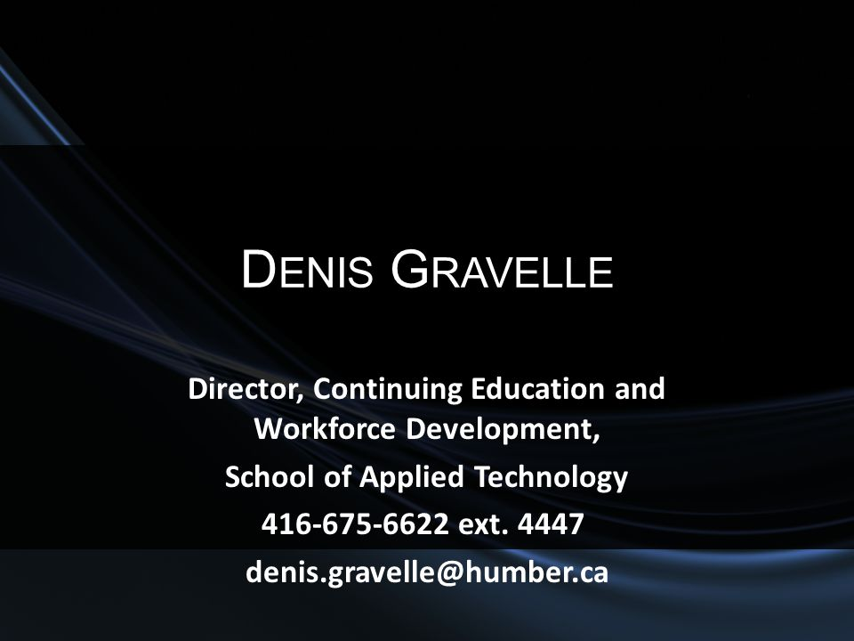 D ENIS G RAVELLE Director, Continuing Education and Workforce Development, School of Applied Technology 416-675-6622 ext. 4447 denis.gravelle@humber.c
