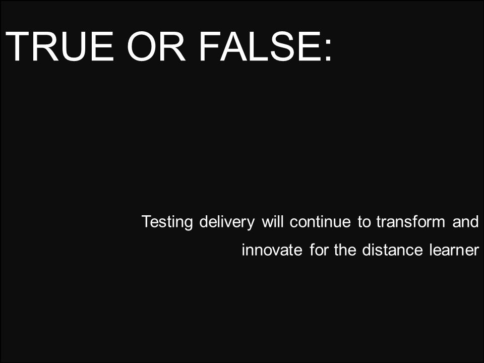Testing delivery will continue to transform and innovate for the distance learner TRUE OR FALSE: