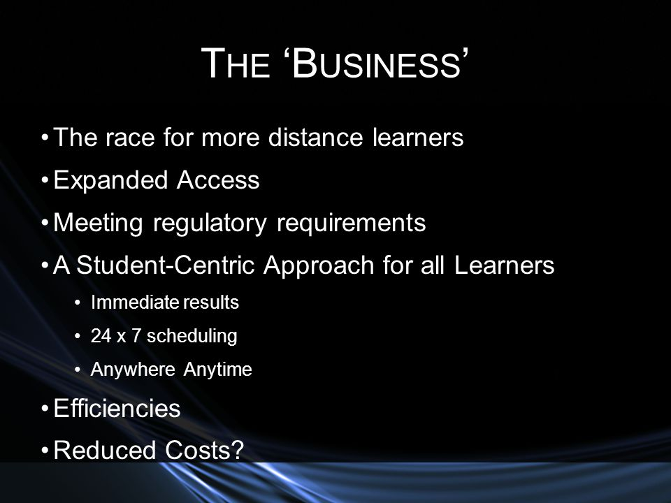 T HE B USINESS The race for more distance learners Expanded Access Meeting regulatory requirements A Student-Centric Approach for all Learners Immediate results 24 x 7 scheduling Anywhere Anytime Efficiencies Reduced Costs?