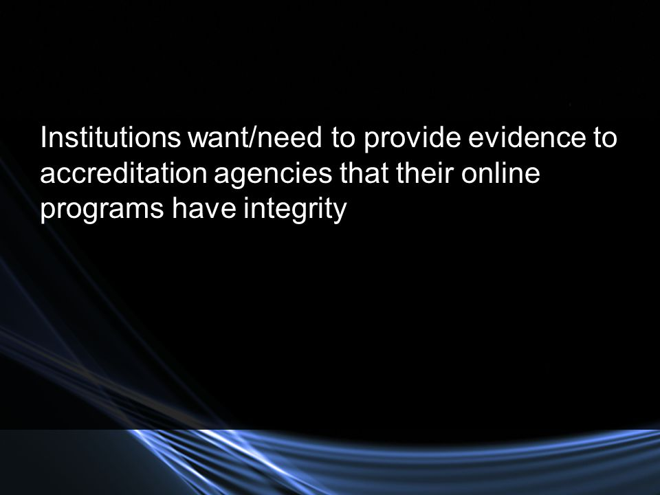 Institutions want/need to provide evidence to accreditation agencies that their online programs have integrity