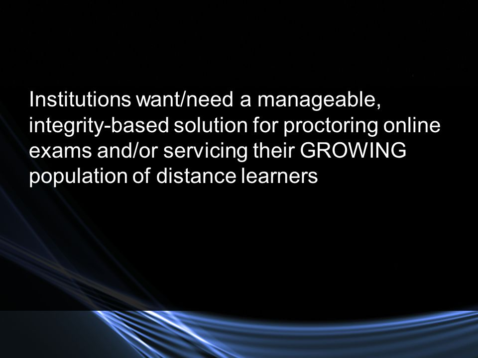 Institutions want/need a manageable, integrity-based solution for proctoring online exams and/or servicing their GROWING population of distance learners