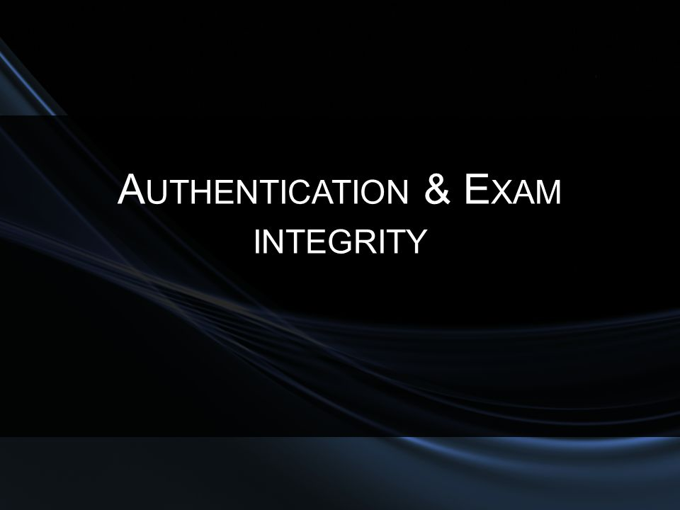 A UTHENTICATION & E XAM INTEGRITY