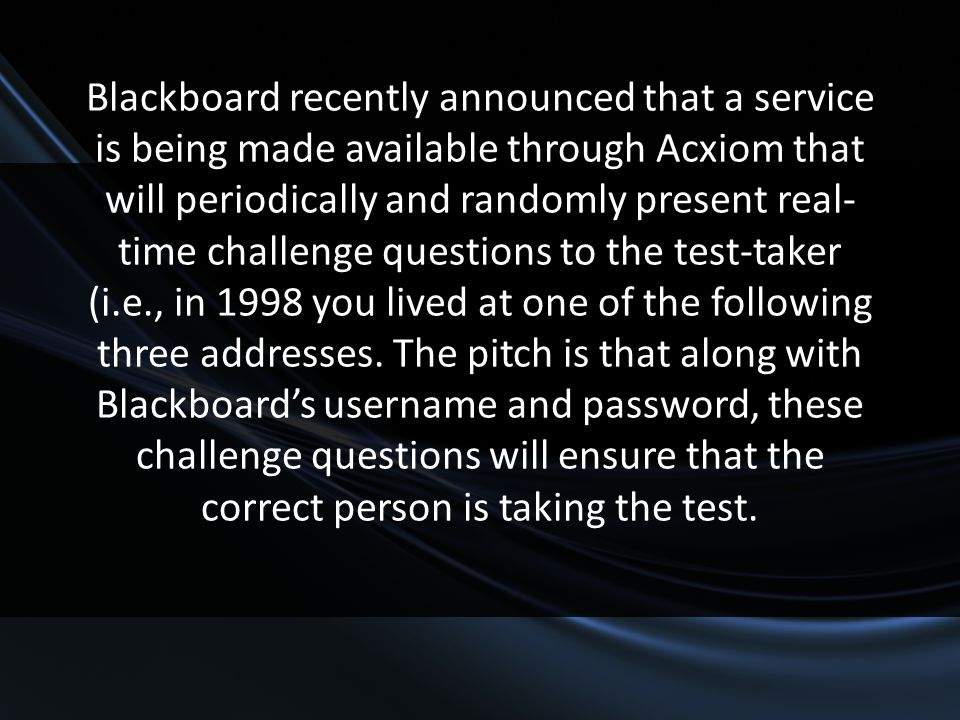 Blackboard recently announced that a service is being made available through Acxiom that will periodically and randomly present real- time challenge q
