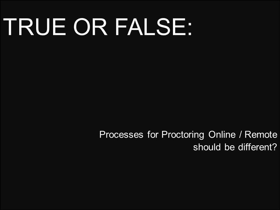 Processes for Proctoring Online / Remote should be different? TRUE OR FALSE: