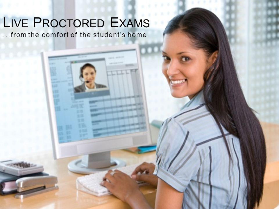 L IVE P ROCTORED E XAMS...from the comfort of the students home.