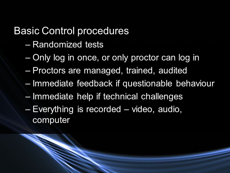 Basic Control procedures –Randomized tests –Only log in once, or only proctor can log in –Proctors are managed, trained, audited –Immediate feedback if questionable behaviour –Immediate help if technical challenges –Everything is recorded – video, audio, computer