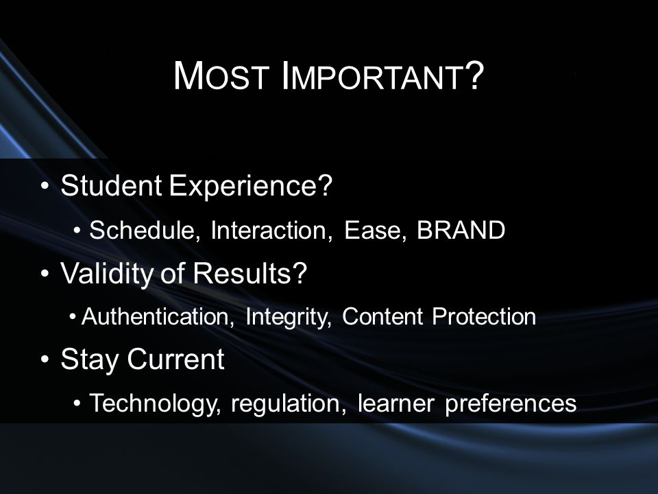 M OST I MPORTANT ? Student Experience? Schedule, Interaction, Ease, BRAND Validity of Results? Authentication, Integrity, Content Protection Stay Curr