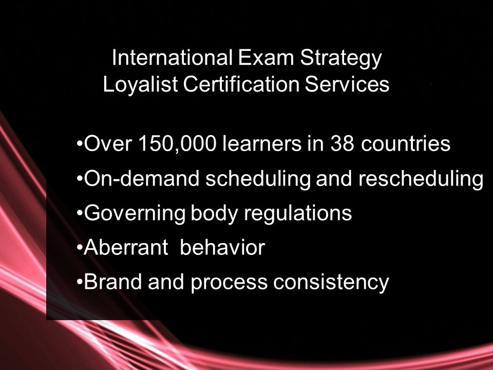 Over 150,000 learners in 38 countries On-demand scheduling and rescheduling Governing body regulations Aberrant behavior Brand and process consistency International Exam Strategy Loyalist Certification Services