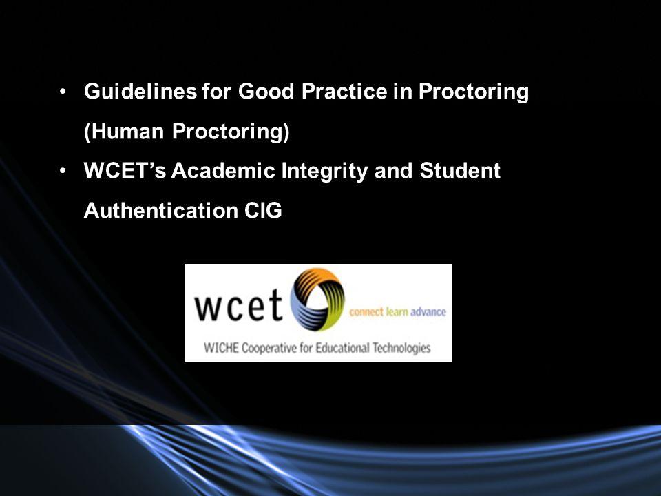 Guidelines for Good Practice in Proctoring (Human Proctoring) WCETs Academic Integrity and Student Authentication CIG
