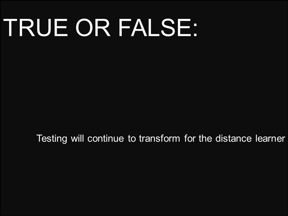 Testing will continue to transform for the distance learner TRUE OR FALSE: