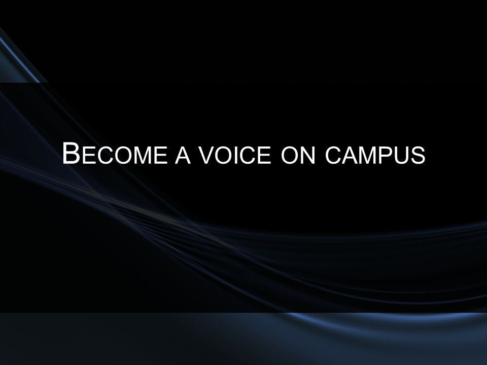 B ECOME A VOICE ON CAMPUS