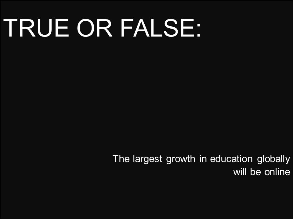 The largest growth in education globally will be online TRUE OR FALSE: