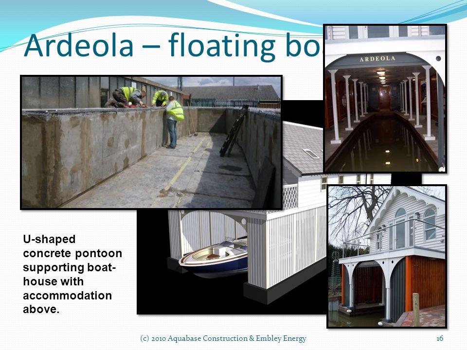 Ardeola – floating boathouse (c) 2010 Aquabase Construction & Embley Energy16 U-shaped concrete pontoon supporting boat- house with accommodation abov
