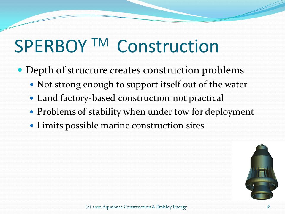 SPERBOY TM Construction (c) 2010 Aquabase Construction & Embley Energy Depth of structure creates construction problems Not strong enough to support i