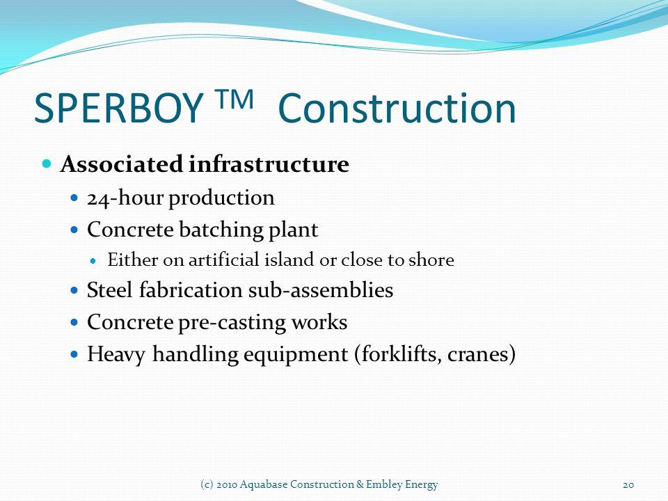 SPERBOY TM Construction (c) 2010 Aquabase Construction & Embley Energy Associated infrastructure 24-hour production Concrete batching plant Either on