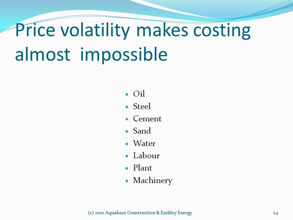 Price volatility makes costing almost impossible (c) 2010 Aquabase Construction & Embley Energy Oil Steel Cement Sand Water Labour Plant Machinery 24