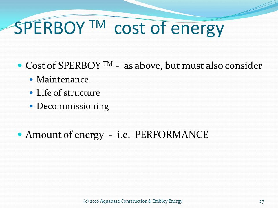 SPERBOY TM cost of energy Cost of SPERBOY TM - as above, but must also consider Maintenance Life of structure Decommissioning Amount of energy - i.e.